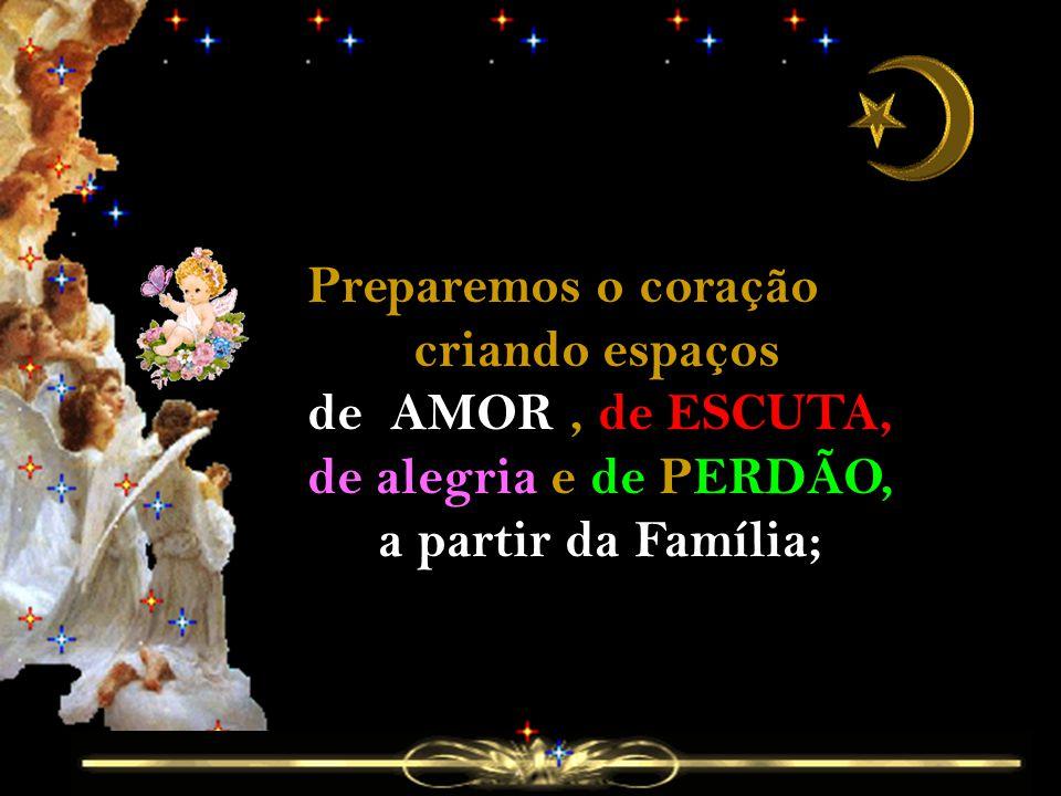 Preparemos o coração criando espaços de AMOR, de ESCUTA, de alegria e de PERDÃO, a partir da Família;