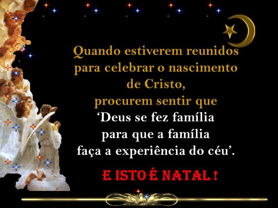 Quando estiverem reunidos para celebrar o nascimento de Cristo, procurem sentir que 'Deus se fez família para que a família faça a experiência do céu'.