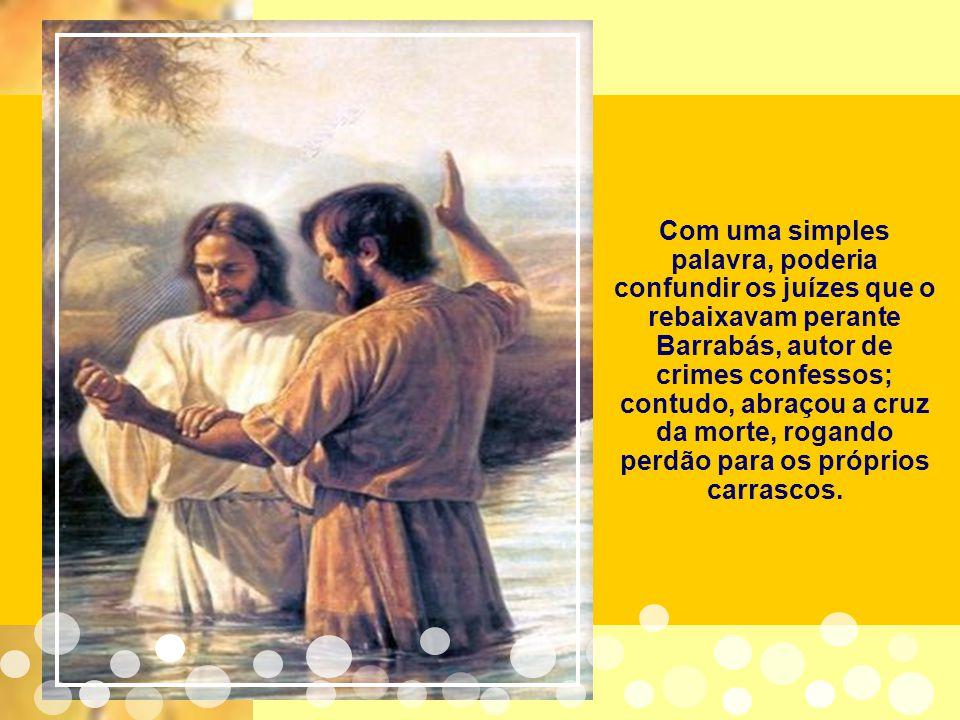 Com uma simples palavra, poderia confundir os juízes que o rebaixavam perante Barrabás, autor de crimes confessos; contudo, abraçou a cruz da morte, rogando perdão para os próprios carrascos.
