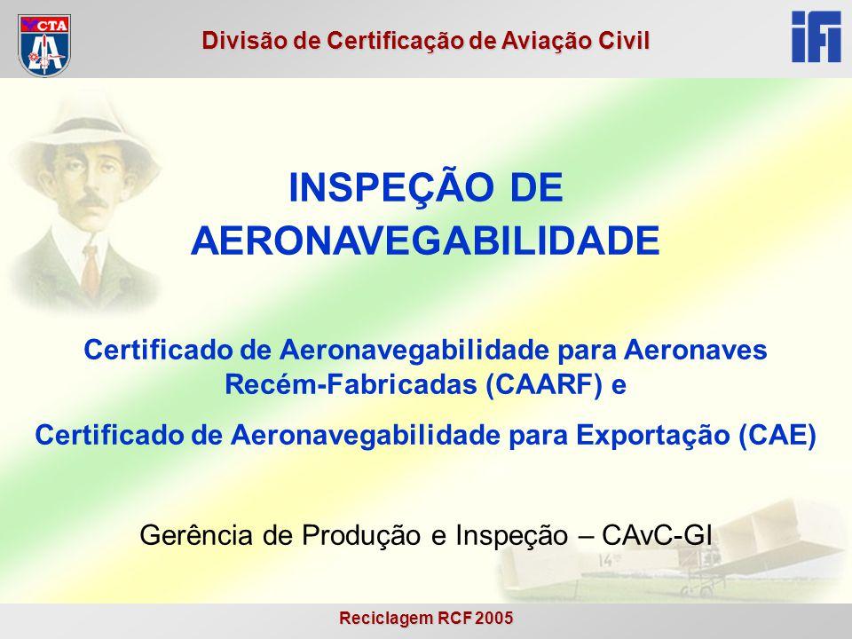 Reciclagem RCF 2005 Divisão de Certificação de Aviação Civil INSPEÇÃO DE AERONAVEGABILIDADE Certificado de Aeronavegabilidade para Aeronaves Recém-Fab