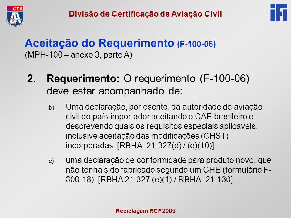 Reciclagem RCF 2005 Divisão de Certificação de Aviação Civil 2.Requerimento: O requerimento (F-100-06) deve estar acompanhado de: b) Uma declaração, por escrito, da autoridade de aviação civil do país importador aceitando o CAE brasileiro e descrevendo quais os requisitos especiais aplicáveis, inclusive aceitação das modificações (CHST) incorporadas.