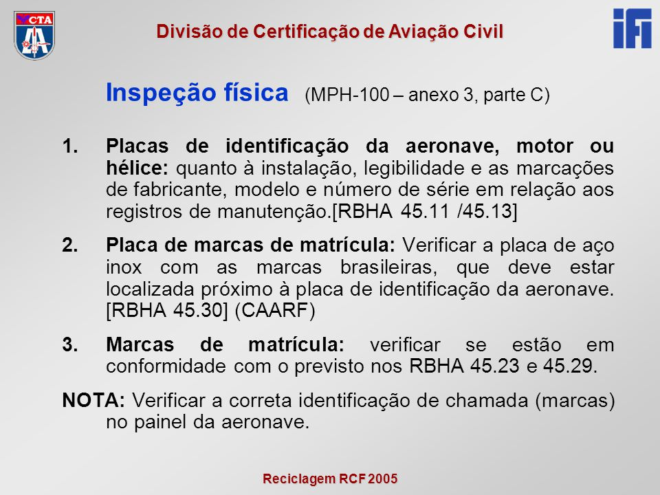 Reciclagem RCF 2005 Divisão de Certificação de Aviação Civil 1.Placas de identificação da aeronave, motor ou hélice: quanto à instalação, legibilidade e as marcações de fabricante, modelo e número de série em relação aos registros de manutenção.[RBHA 45.11 /45.13] 2.Placa de marcas de matrícula: Verificar a placa de aço inox com as marcas brasileiras, que deve estar localizada próximo à placa de identificação da aeronave.