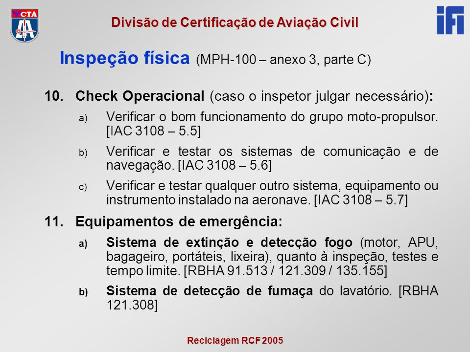 Reciclagem RCF 2005 Divisão de Certificação de Aviação Civil 10.Check Operacional (caso o inspetor julgar necessário): a) Verificar o bom funcionament