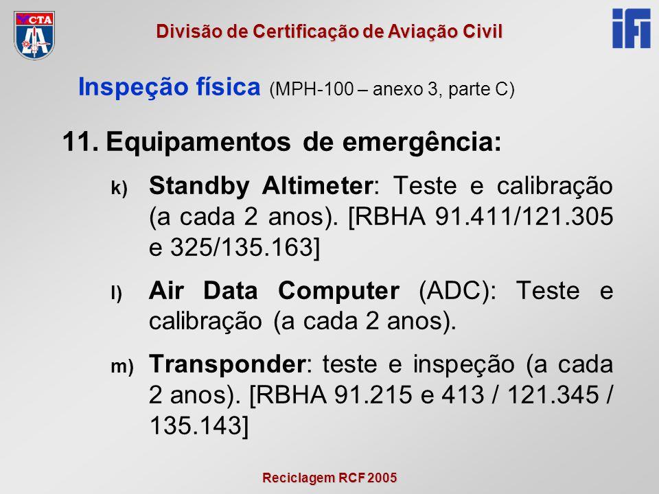 Reciclagem RCF 2005 Divisão de Certificação de Aviação Civil 11.Equipamentos de emergência: k) Standby Altimeter: Teste e calibração (a cada 2 anos).