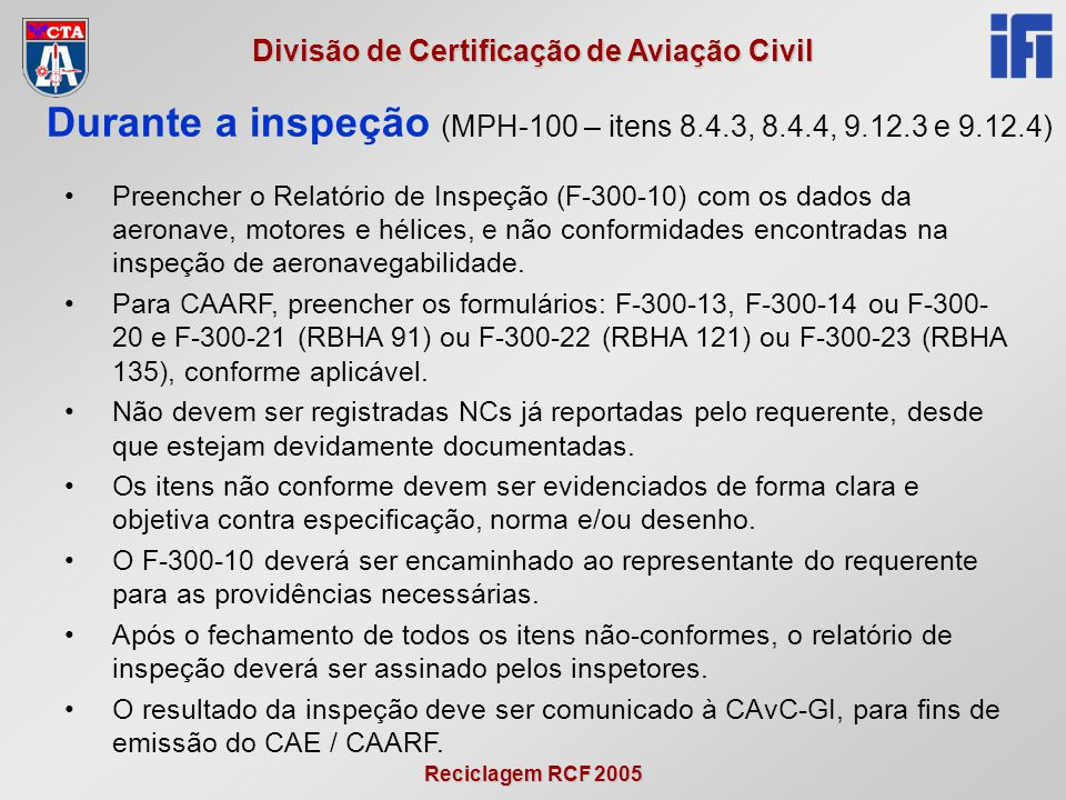 Reciclagem RCF 2005 Divisão de Certificação de Aviação Civil •Preencher o Relatório de Inspeção (F-300-10) com os dados da aeronave, motores e hélices, e não conformidades encontradas na inspeção de aeronavegabilidade.