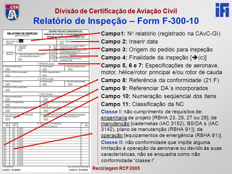 Reciclagem RCF 2005 Divisão de Certificação de Aviação Civil Relatório de Inspeção – Form F-300-10 Campo1: N o relatório (registrado na CAvC-GI) Campo 2: Inserir data Campo 3: Origem do pedido para inspeção Campo 4: Finalidade da inspeção [  (c)] Campo 5, 6 e 7: Especificações de aeronave, motor, hélice/rotor principal e/ou rotor de cauda Campo 8: Referência da conformidade (21.F) Campo 9: Referenciar DA´s incorporados Campo 10: Numeração seqüencial dos itens Campo 11: Classificação da NC Classe I: não cumprimento de requisitos de: engenharia de projeto [RBHA 23, 25, 27 ou 29]; de manutenção [cadernetas (IAC 3152), BS/DA´s (IAC 3142), plano de manutenção (RBHA 91)]; de operação [equipamentos de emergência (RBHA 91)]; Classe II: não conformidade que impõe alguma limitação à operação da aeronave ou devido às suas características, não se enquadra como não conformidade classe I .