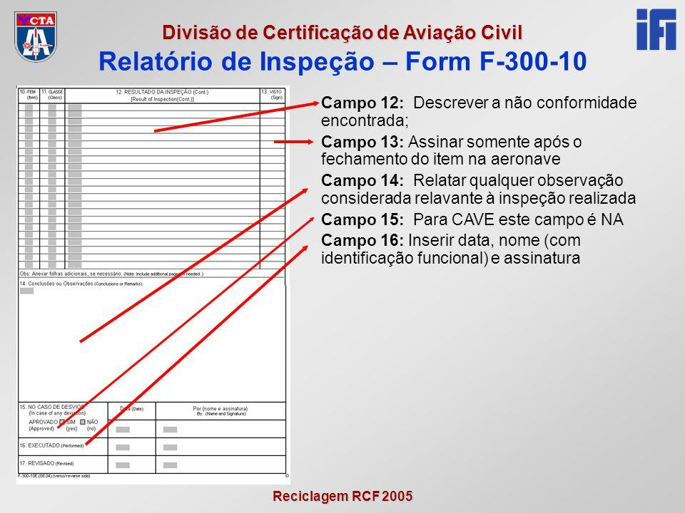Reciclagem RCF 2005 Divisão de Certificação de Aviação Civil Campo 12: Descrever a não conformidade encontrada; Campo 13: Assinar somente após o fechamento do item na aeronave Campo 14: Relatar qualquer observação considerada relavante à inspeção realizada Campo 15: Para CAVE este campo é NA Campo 16: Inserir data, nome (com identificação funcional) e assinatura Relatório de Inspeção – Form F-300-10