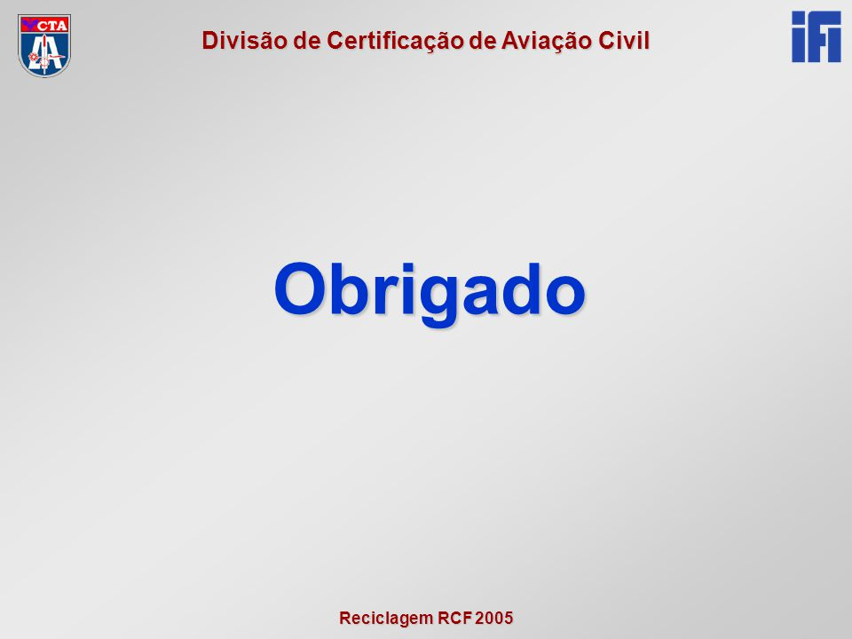 Reciclagem RCF 2005 Divisão de Certificação de Aviação Civil Obrigado