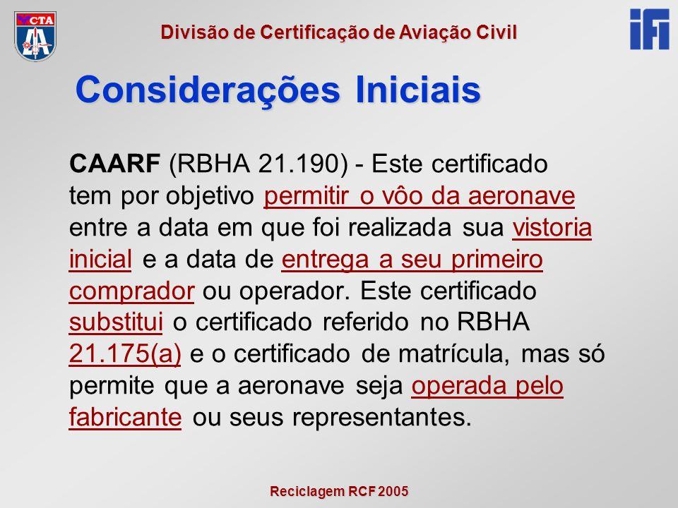 Reciclagem RCF 2005 Divisão de Certificação de Aviação Civil Considerações Iniciais CAARF (RBHA 21.190) - Este certificado tem por objetivo permitir o vôo da aeronave entre a data em que foi realizada sua vistoria inicial e a data de entrega a seu primeiro comprador ou operador.