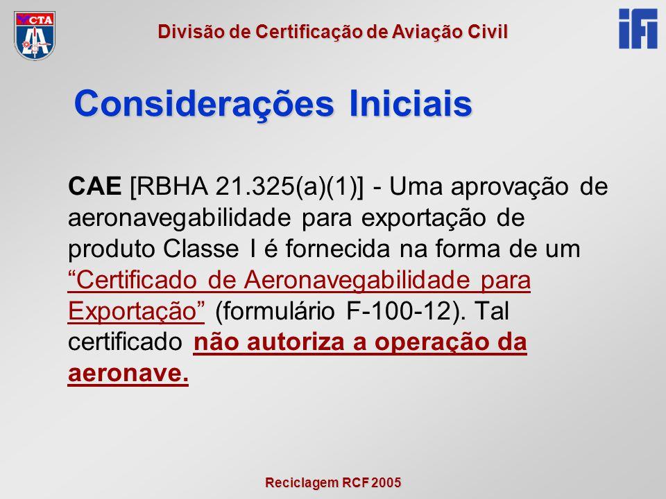 Reciclagem RCF 2005 Divisão de Certificação de Aviação Civil Considerações Iniciais CAE [RBHA 21.325(a)(1)] - Uma aprovação de aeronavegabilidade para exportação de produto Classe I é fornecida na forma de um Certificado de Aeronavegabilidade para Exportação (formulário F-100-12).
