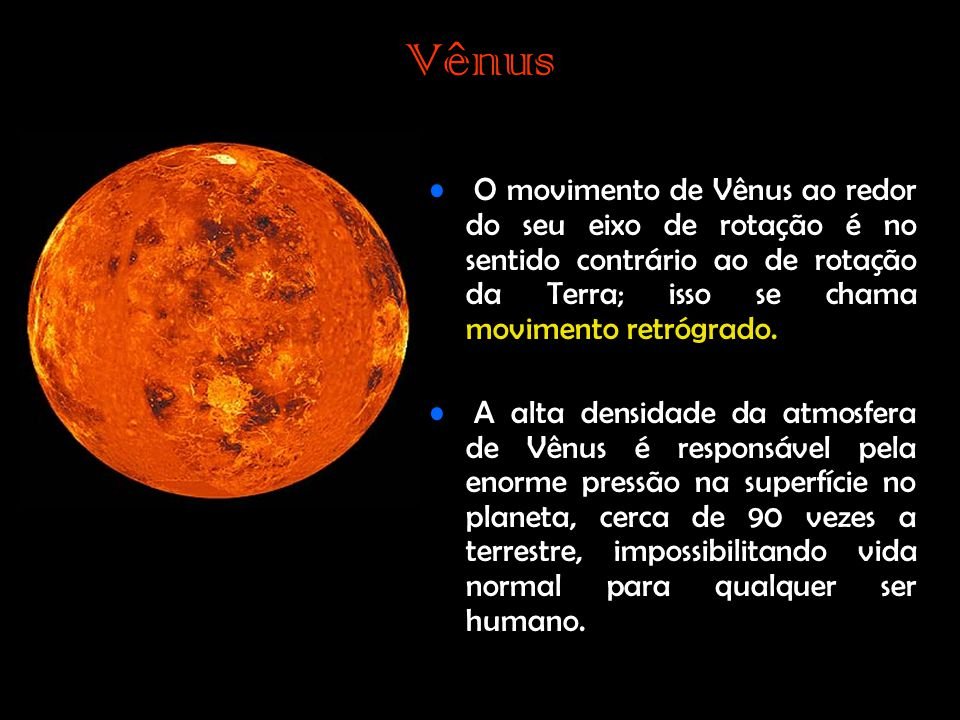 Vênus • O movimento de Vênus ao redor do seu eixo de rotação é no sentido contrário ao de rotação da Terra; isso se chama movimento retrógrado.