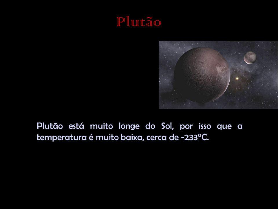 Plutão Plutão está muito longe do Sol, por isso que a temperatura é muito baixa, cerca de -233°C.