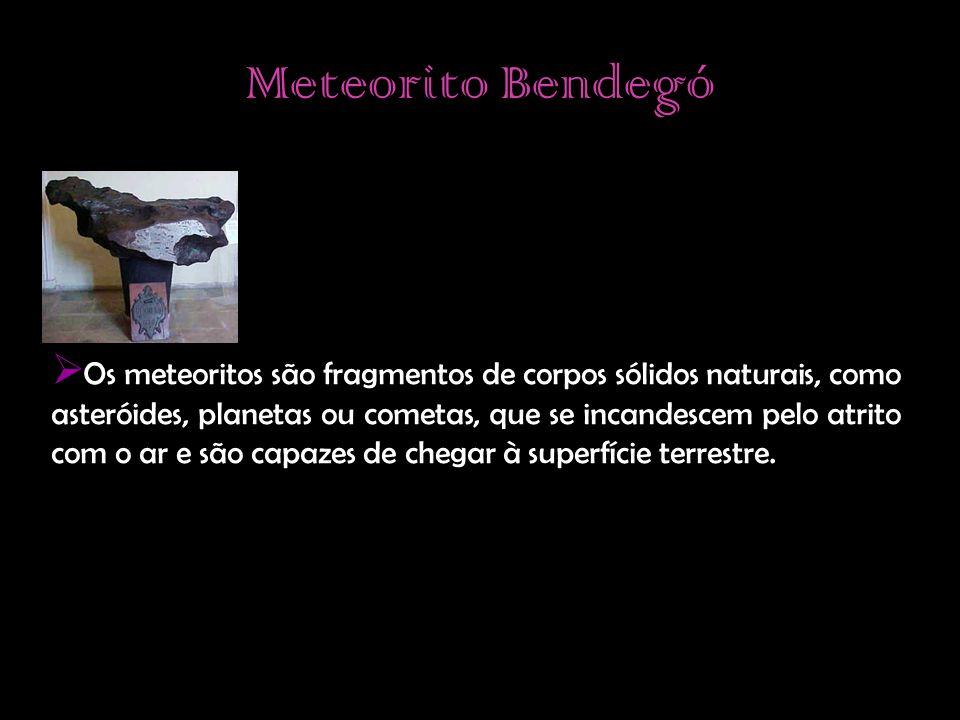 Meteorito Bendegó  Os meteoritos são fragmentos de corpos sólidos naturais, como asteróides, planetas ou cometas, que se incandescem pelo atrito com o ar e são capazes de chegar à superfície terrestre.