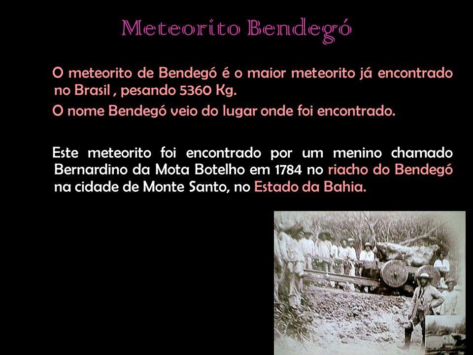 Meteorito Bendegó O meteorito de Bendegó é o maior meteorito já encontrado no Brasil, pesando 5360 Kg. O nome Bendegó veio do lugar onde foi encontrad