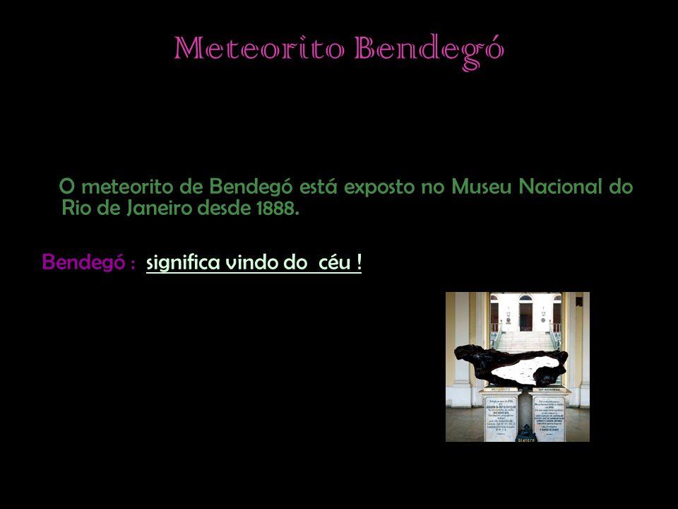 Meteorito Bendegó O meteorito de Bendegó está exposto no Museu Nacional do Rio de Janeiro desde 1888.