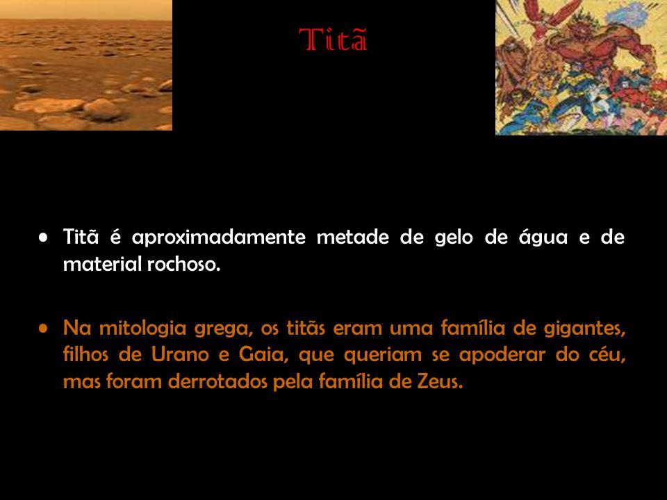 Titã •Titã é aproximadamente metade de gelo de água e de material rochoso. •Na mitologia grega, os titãs eram uma família de gigantes, filhos de Urano