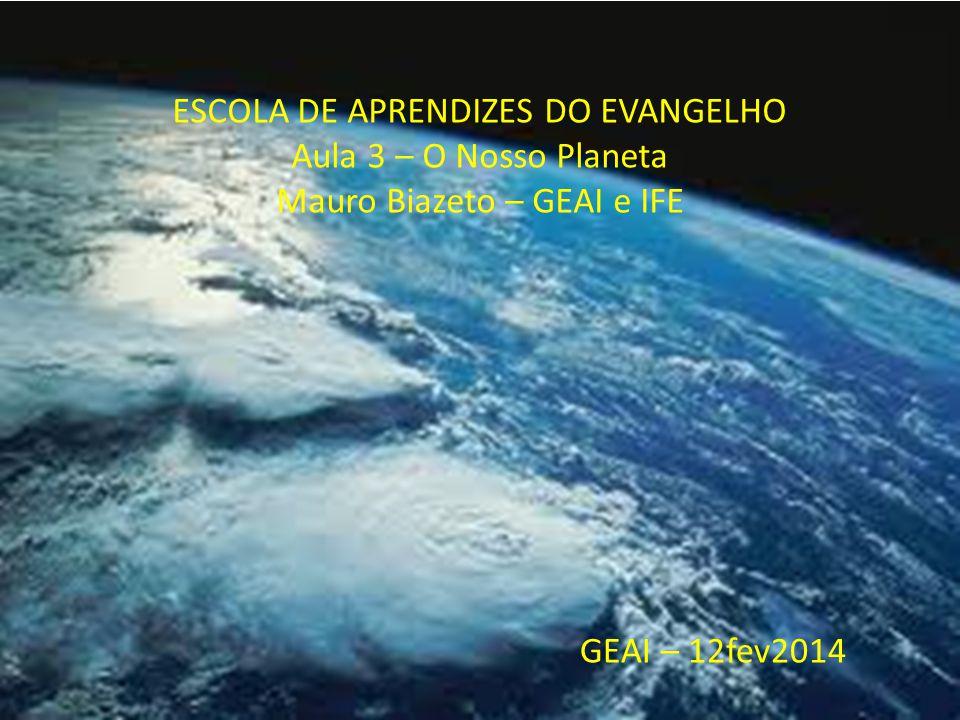 ESCOLA DE APRENDIZES DO EVANGELHO Aula 3 – O Nosso Planeta Mauro Biazeto – GEAI e IFE GEAI – 12fev2014