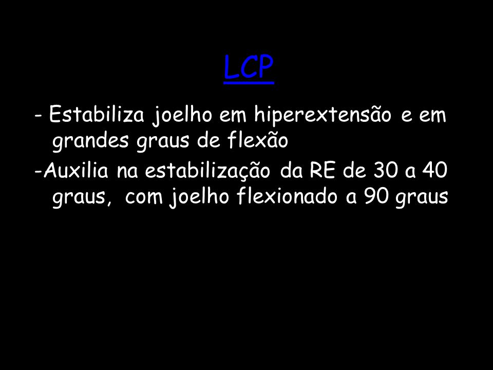 LCP - Estabiliza joelho em hiperextensão e em grandes graus de flexão -Auxilia na estabilização da RE de 30 a 40 graus, com joelho flexionado a 90 gra