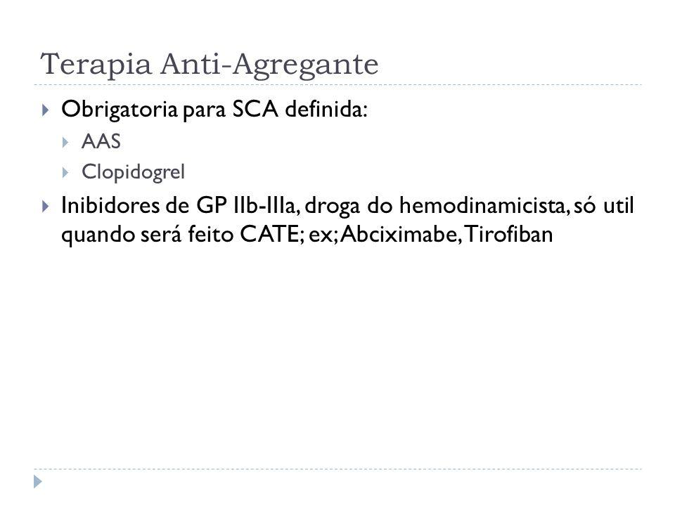 Terapia Anti-Agregante  Obrigatoria para SCA definida:  AAS  Clopidogrel  Inibidores de GP IIb-IIIa, droga do hemodinamicista, só util quando será