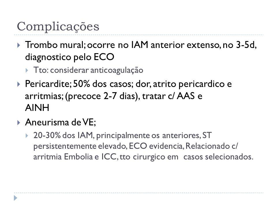 Complicações  Trombo mural; ocorre no IAM anterior extenso, no 3-5d, diagnostico pelo ECO  Tto: considerar anticoagulação  Pericardite; 50% dos cas