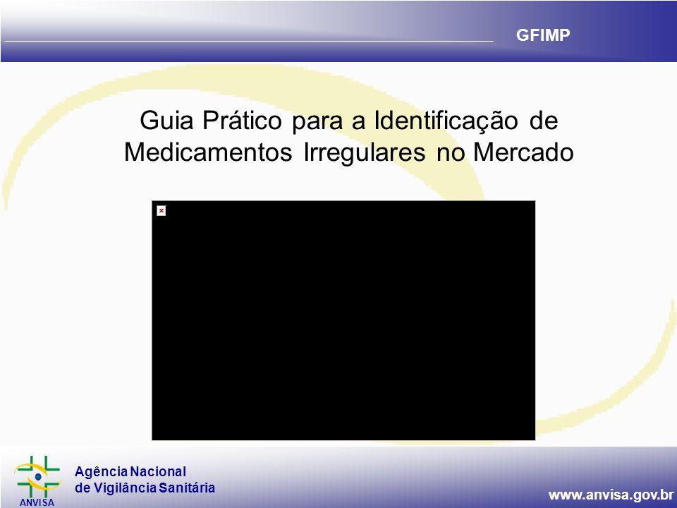Agência Nacional de Vigilância Sanitária ANVISA www.anvisa.gov.br GFIMP Guia Prático para a Identificação de Medicamentos Irregulares no Mercado