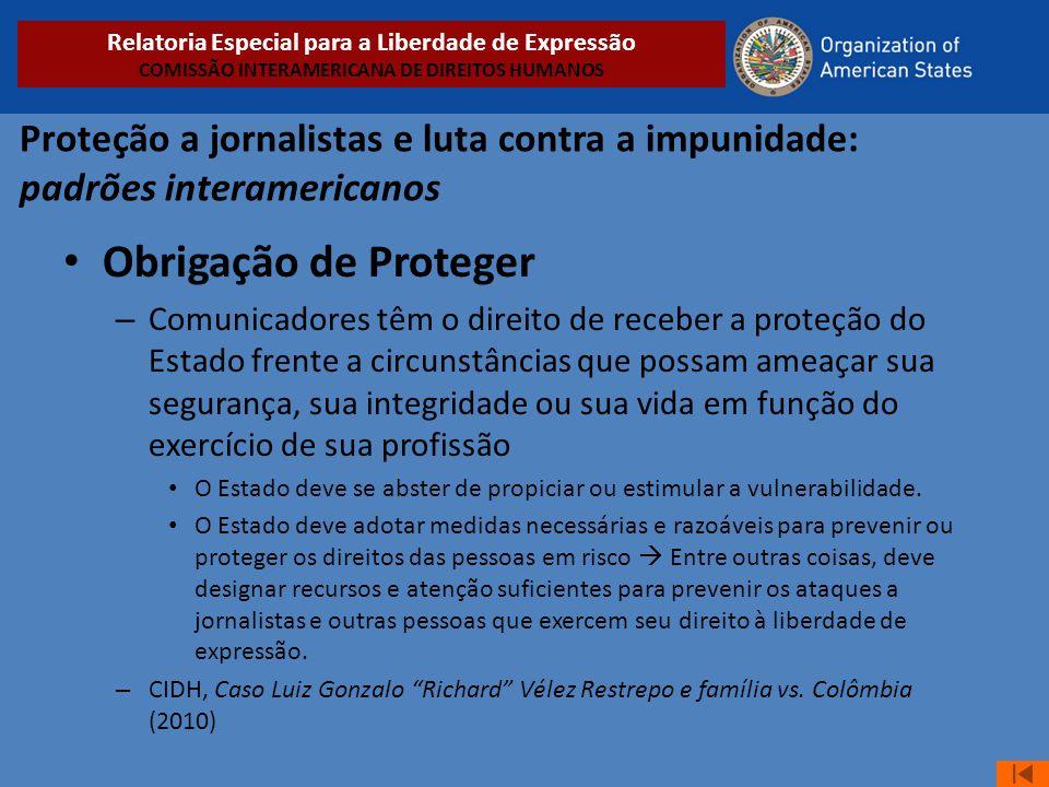 Proteção a jornalistas e luta contra a impunidade: padrões interamericanos • Obrigação de Proteger – Comunicadores têm o direito de receber a proteção