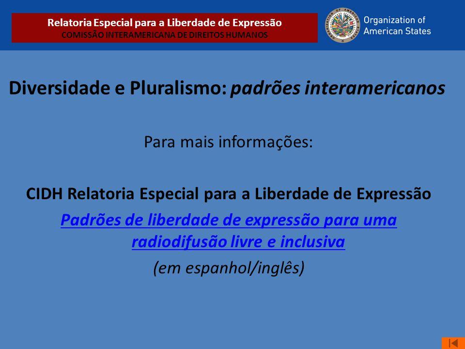 Diversidade e Pluralismo: padrões interamericanos Para mais informações: CIDH Relatoria Especial para a Liberdade de Expressão Padrões de liberdade de
