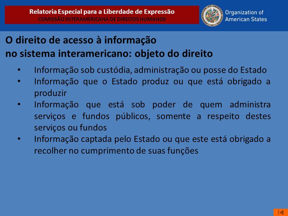 O direito de acesso à informação no sistema interamericano: objeto do direito • Informação sob custódia, administração ou posse do Estado • Informação