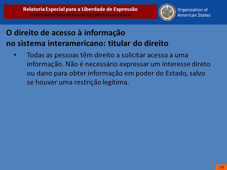 O direito de acesso à informação no sistema interamericano: titular do direito • Todas as pessoas têm direito a solicitar acesso a uma informação. Não