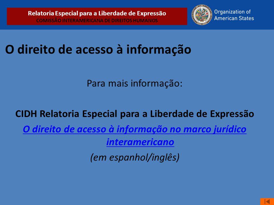 O direito de acesso à informação Para mais informação: CIDH Relatoria Especial para a Liberdade de Expressão O direito de acesso à informação no marco