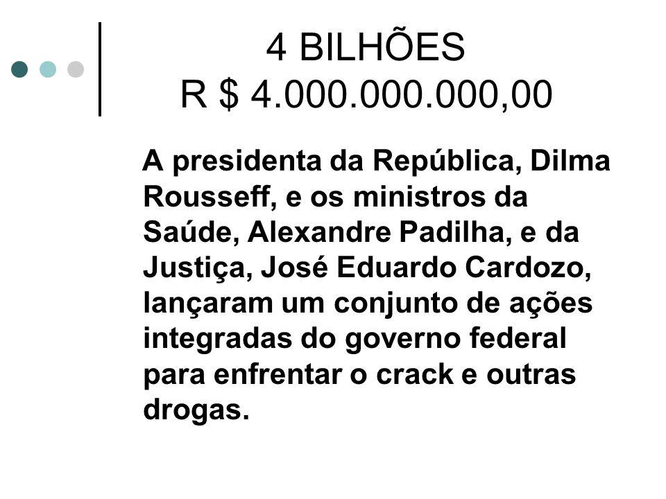 4 BILHÕES R $ 4.000.000.000,00 A presidenta da República, Dilma Rousseff, e os ministros da Saúde, Alexandre Padilha, e da Justiça, José Eduardo Cardozo, lançaram um conjunto de ações integradas do governo federal para enfrentar o crack e outras drogas.