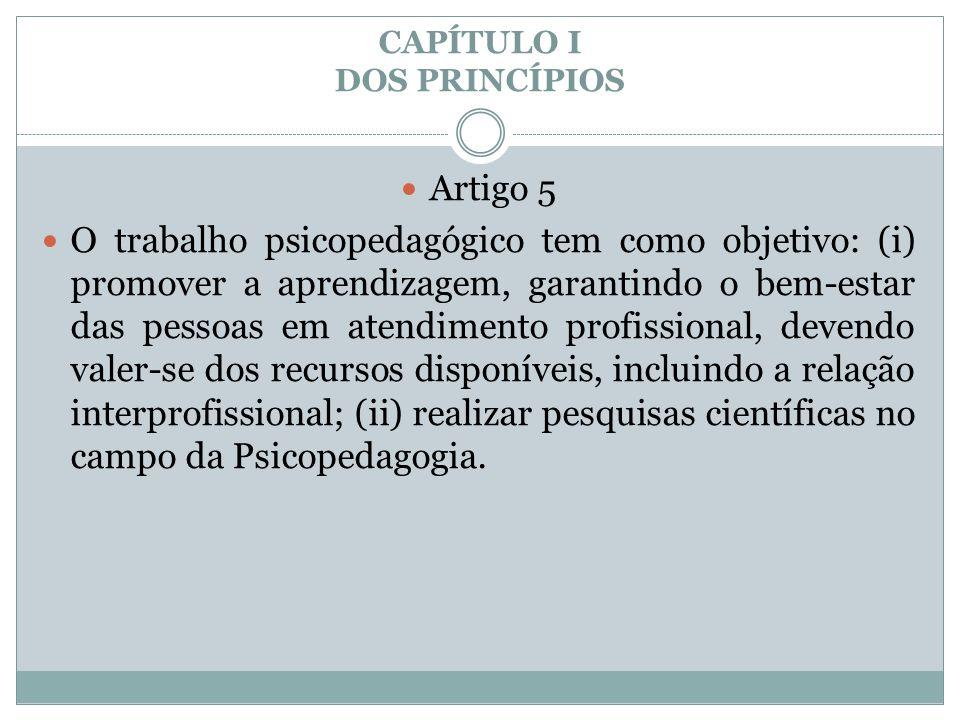 CAPÍTULO I DOS PRINCÍPIOS  Artigo 5  O trabalho psicopedagógico tem como objetivo: (i) promover a aprendizagem, garantindo o bem-estar das pessoas e