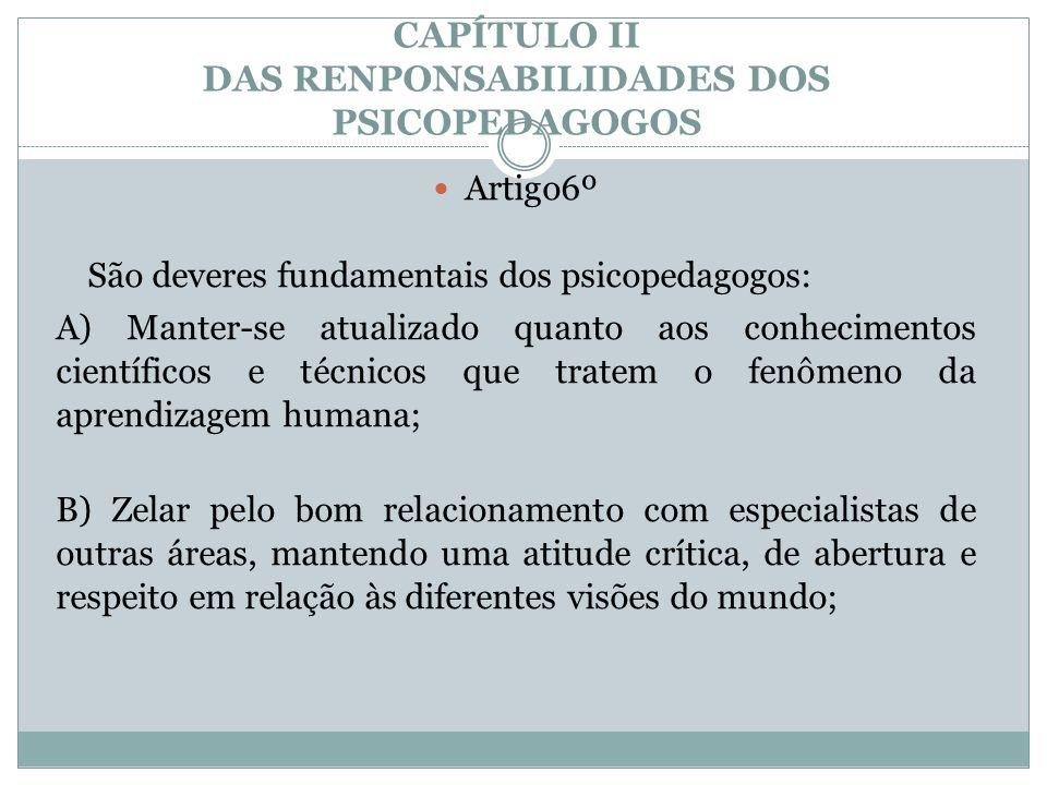 CAPÍTULO II DAS RENPONSABILIDADES DOS PSICOPEDAGOGOS  Artigo6º São deveres fundamentais dos psicopedagogos: A) Manter-se atualizado quanto aos conhec