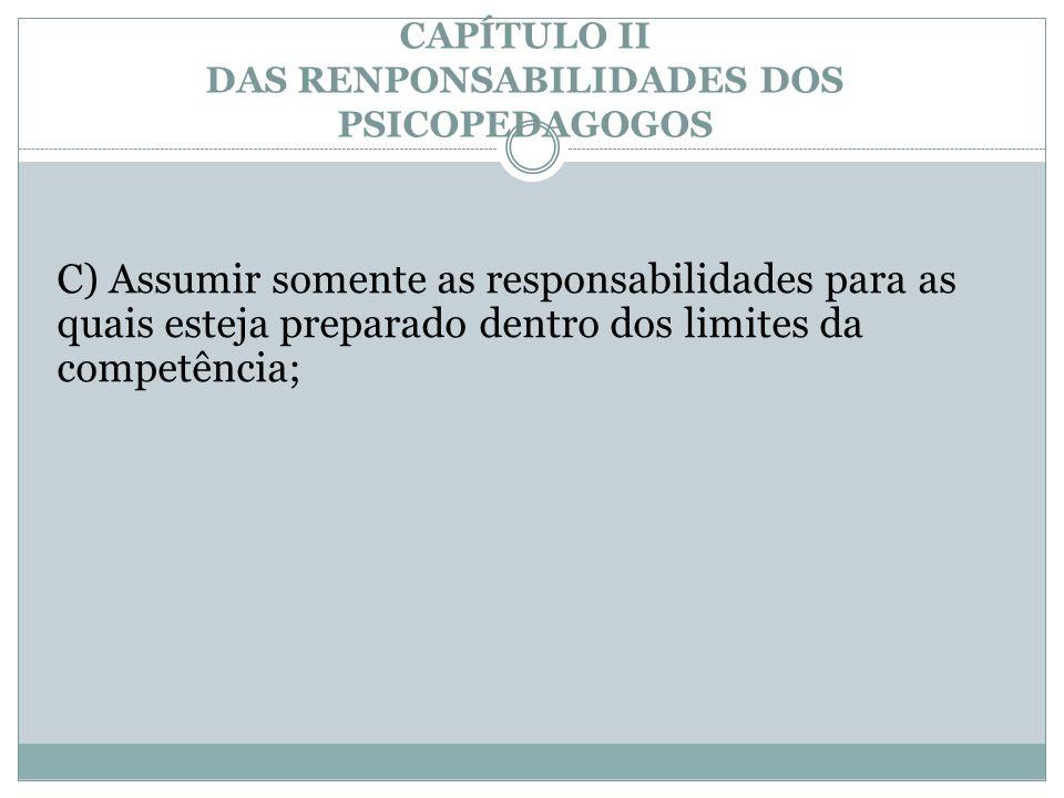 CAPÍTULO II DAS RENPONSABILIDADES DOS PSICOPEDAGOGOS C) Assumir somente as responsabilidades para as quais esteja preparado dentro dos limites da comp