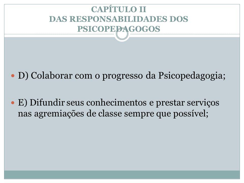 CAPÍTULO II DAS RESPONSABILIDADES DOS PSICOPEDAGOGOS  D) Colaborar com o progresso da Psicopedagogia;  E) Difundir seus conhecimentos e prestar serv