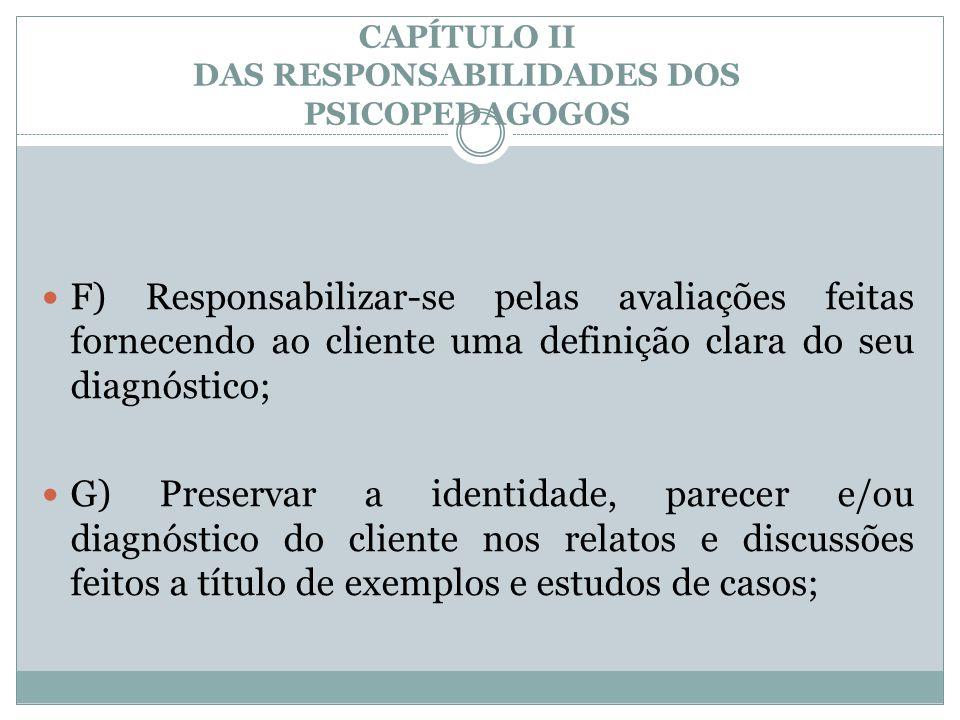 CAPÍTULO II DAS RESPONSABILIDADES DOS PSICOPEDAGOGOS  F) Responsabilizar-se pelas avaliações feitas fornecendo ao cliente uma definição clara do seu