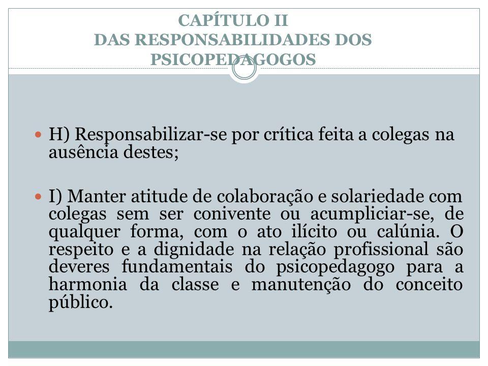 CAPÍTULO II DAS RESPONSABILIDADES DOS PSICOPEDAGOGOS  H) Responsabilizar-se por crítica feita a colegas na ausência destes;  I) Manter atitude de co