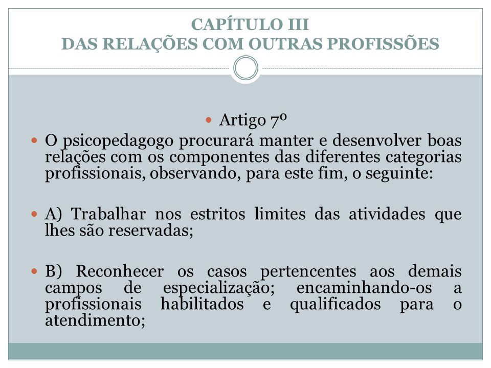 CAPÍTULO III DAS RELAÇÕES COM OUTRAS PROFISSÕES  Artigo 7º  O psicopedagogo procurará manter e desenvolver boas relações com os componentes das dife