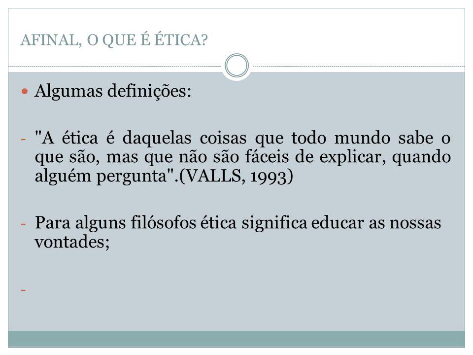 AFINAL, O QUE É ÉTICA?  Algumas definições: -