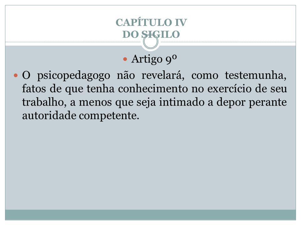 CAPÍTULO IV DO SIGILO  Artigo 9º  O psicopedagogo não revelará, como testemunha, fatos de que tenha conhecimento no exercício de seu trabalho, a men