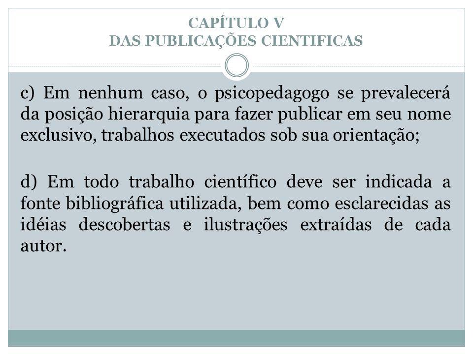 CAPÍTULO V DAS PUBLICAÇÕES CIENTIFICAS c) Em nenhum caso, o psicopedagogo se prevalecerá da posição hierarquia para fazer publicar em seu nome exclusi