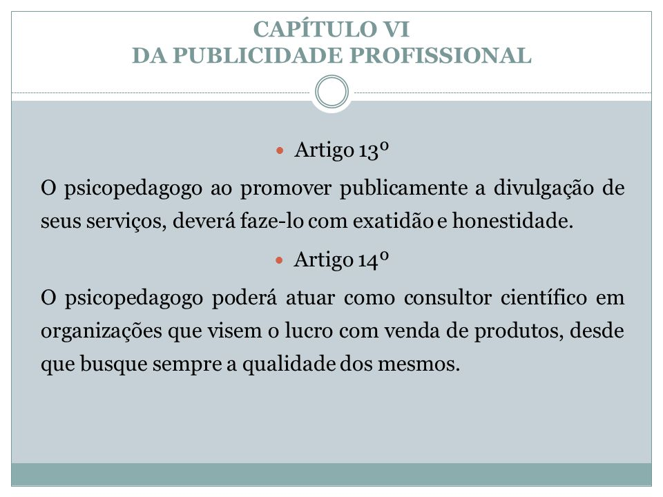 CAPÍTULO VI DA PUBLICIDADE PROFISSIONAL  Artigo 13º O psicopedagogo ao promover publicamente a divulgação de seus serviços, deverá faze-lo com exatid