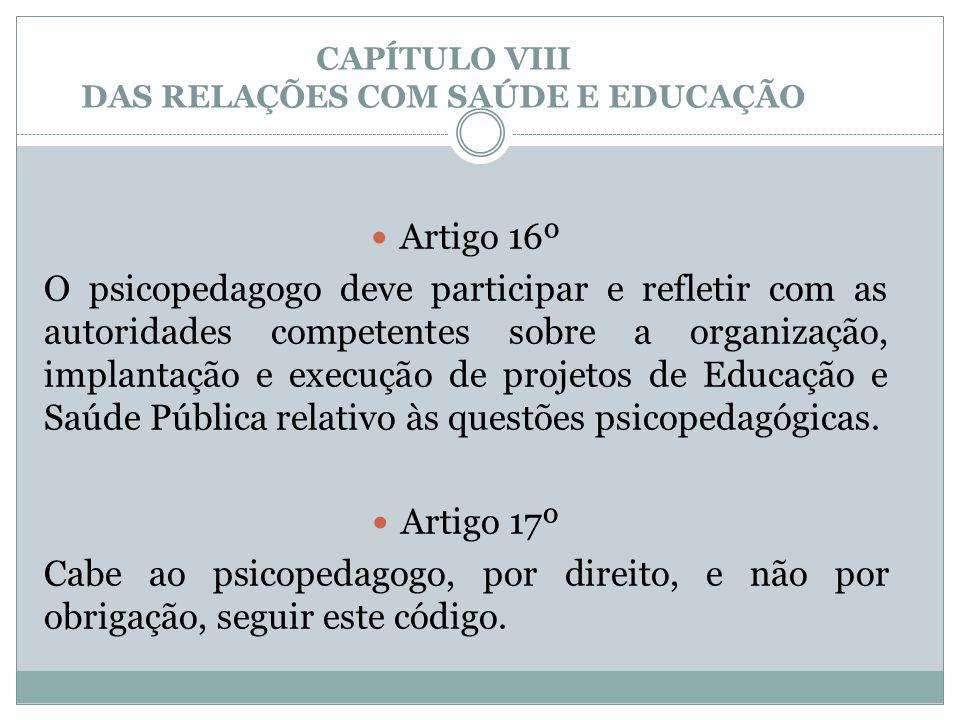 CAPÍTULO VIII DAS RELAÇÕES COM SAÚDE E EDUCAÇÃO  Artigo 16º O psicopedagogo deve participar e refletir com as autoridades competentes sobre a organiz