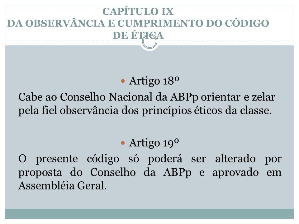 CAPÍTULO IX DA OBSERVÂNCIA E CUMPRIMENTO DO CÓDIGO DE ÉTICA  Artigo 18º Cabe ao Conselho Nacional da ABPp orientar e zelar pela fiel observância dos