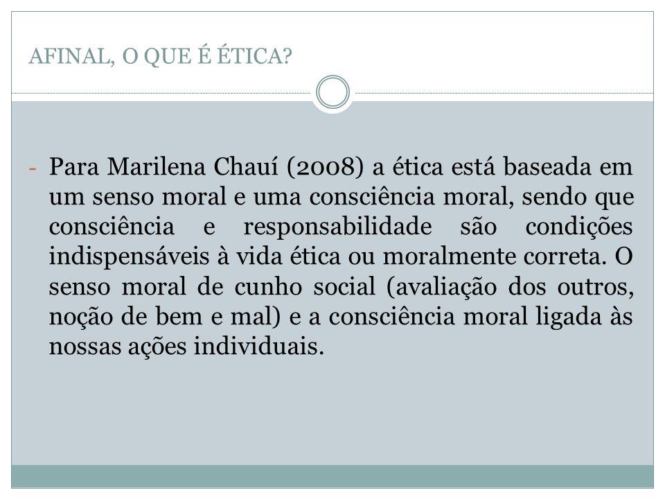 AFINAL, O QUE É ÉTICA? - Para Marilena Chauí (2008) a ética está baseada em um senso moral e uma consciência moral, sendo que consciência e responsabi