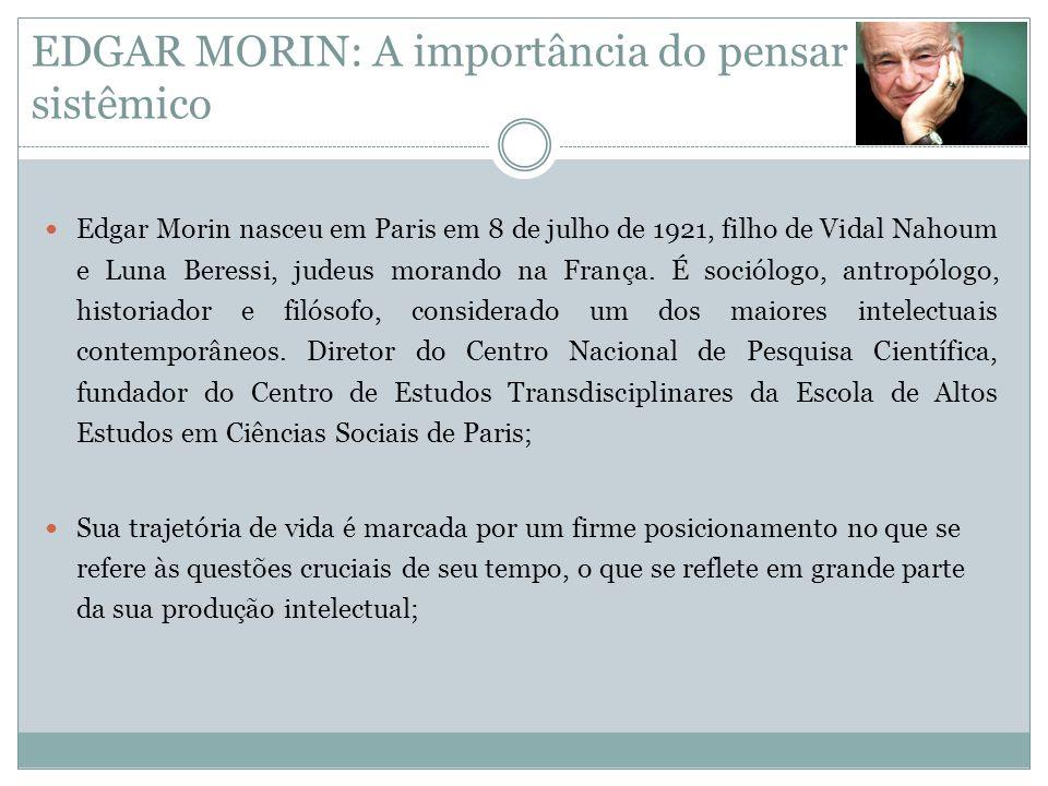 EDGAR MORIN: A importância do pensar sistêmico  Edgar Morin nasceu em Paris em 8 de julho de 1921, filho de Vidal Nahoum e Luna Beressi, judeus moran