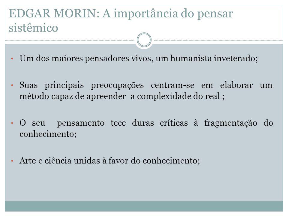 EDGAR MORIN: A importância do pensar sistêmico • Um dos maiores pensadores vivos, um humanista inveterado; • Suas principais preocupações centram-se e