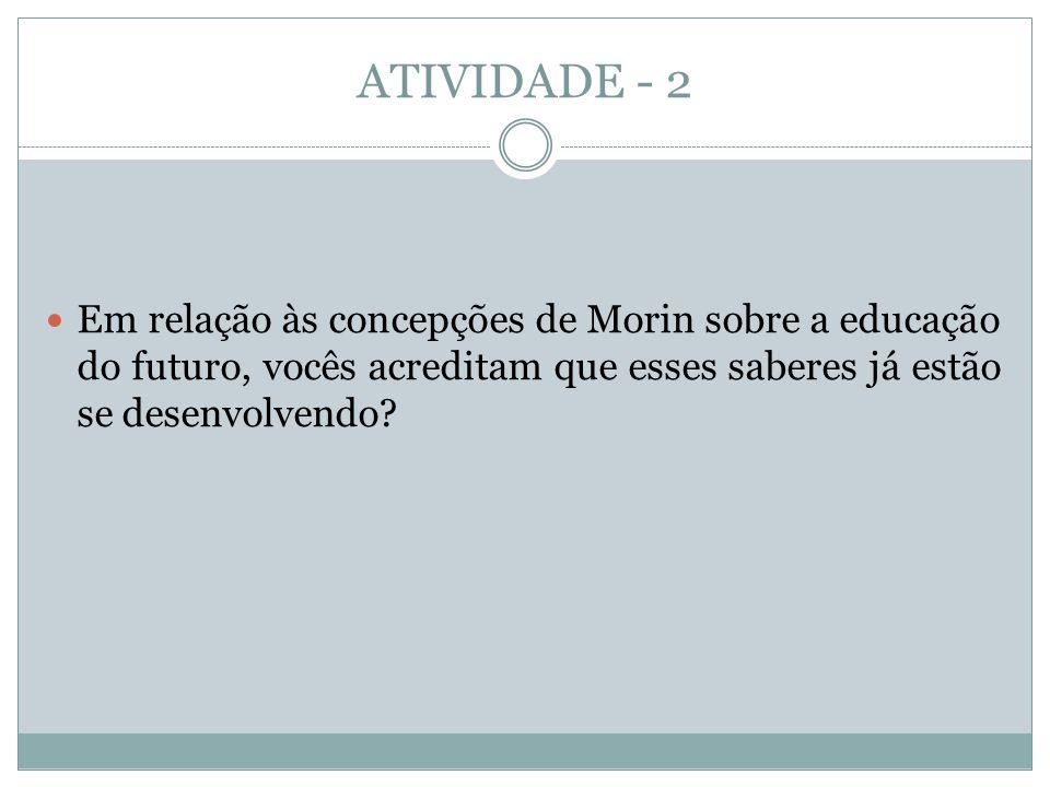 ATIVIDADE - 2  Em relação às concepções de Morin sobre a educação do futuro, vocês acreditam que esses saberes já estão se desenvolvendo?