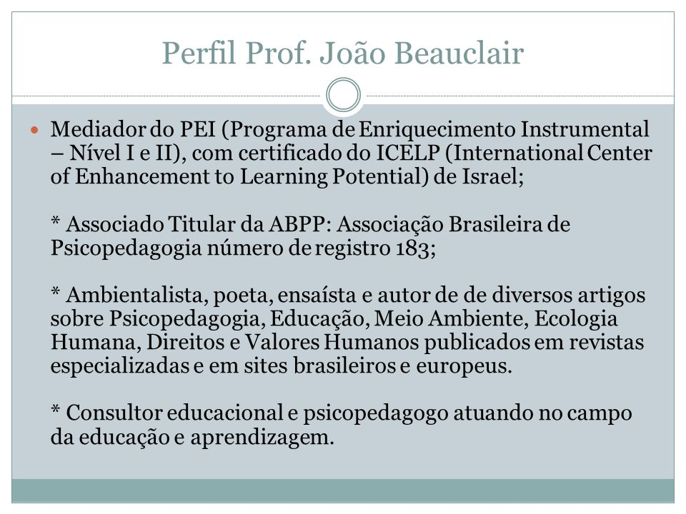 Perfil Prof. João Beauclair  Mediador do PEI (Programa de Enriquecimento Instrumental – Nível I e II), com certificado do ICELP (International Center