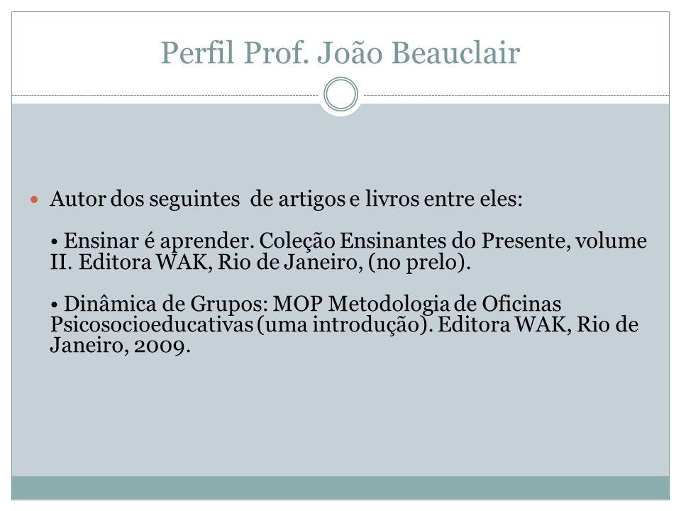 Perfil Prof. João Beauclair  Autor dos seguintes de artigos e livros entre eles: • Ensinar é aprender. Coleção Ensinantes do Presente, volume II. Edi